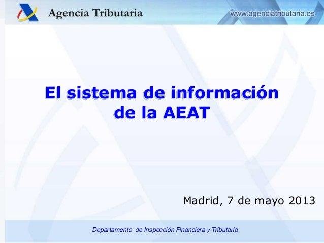 El sistema de información de la AEAT  Madrid, 7 de mayo 2013 Departamento de Inspección Financiera y Tributaria