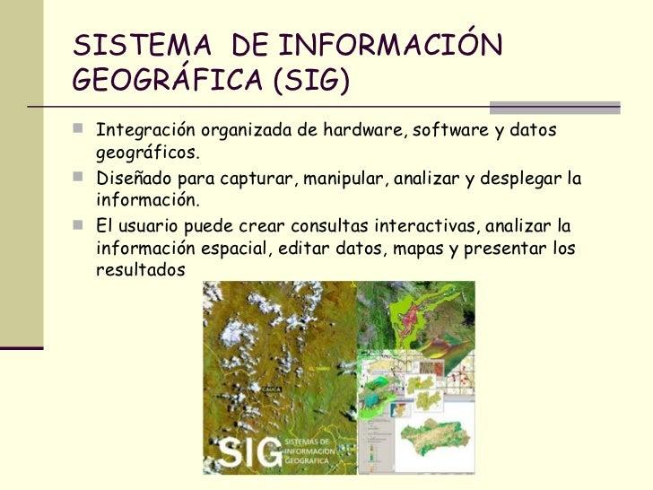 SISTEMA  DE INFORMACIÓN GEOGRÁFICA (SIG) <ul><li>Integración organizada de hardware, software y datos geográficos. </li></...