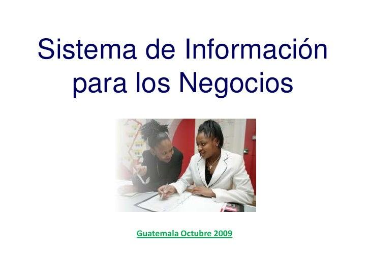 Sistema de Informaciónpara los Negocios<br />Guatemala Octubre 2009<br />