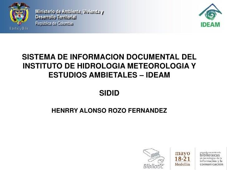 SISTEMA DE INFORMACION DOCUMENTAL DEL INSTITUTO DE HIDROLOGIA METEOROLOGIA Y ESTUDIOS AMBIETALES – IDEAM <br />SIDID<br />...