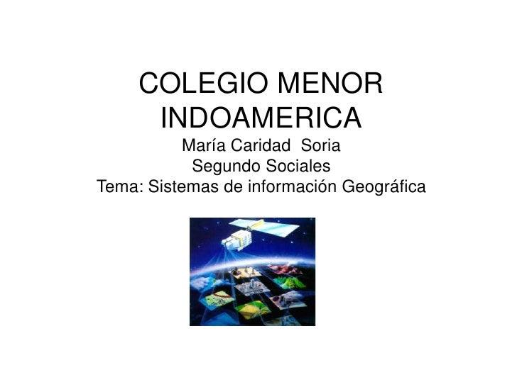 COLEGIO MENOR      INDOAMERICA           María Caridad Soria            Segundo SocialesTema: Sistemas de información Geog...