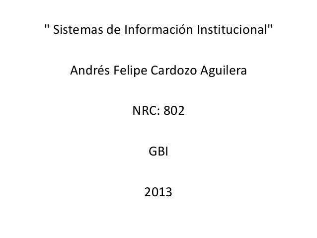 """ Sistemas de Información Institucional"" Andrés Felipe Cardozo Aguilera NRC: 802 GBI 2013"