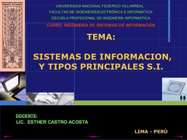 TEMA: SISTEMAS DE INFORMACION, Y TIPOS PRINCIPALES S.I. UNIVERSIDAD NACIONAL FEDERICO VILLARREAL FACULTAD DE INGENIERÍAELE...