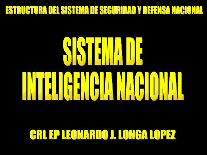 SISTEMA DE INTELIGENCIA NACIONAL CRL EP LEONARDO J. LONGA LOPEZ ESTRUCTURA DEL SISTEMA DE SEGURIDAD Y DEFENSA NACIONAL