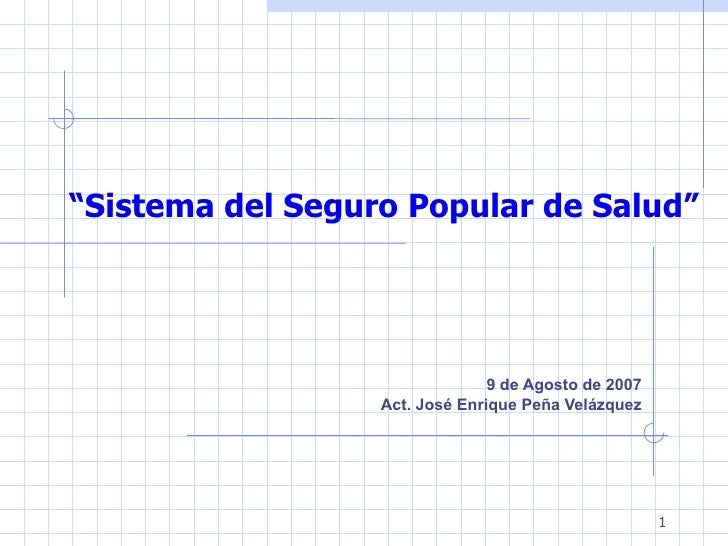 """""""Sistema del Seguro Popular de Salud""""                                9 de Agosto de 2007                  Act. José Enriqu..."""