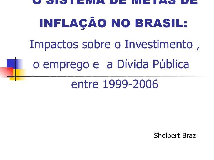 O SISTEMA DE METAS DE INFLAÇÃO NO BRASIL:   Impactos sobre o Investimento , o emprego e  a Dívida Pública  entre 1999-2006...
