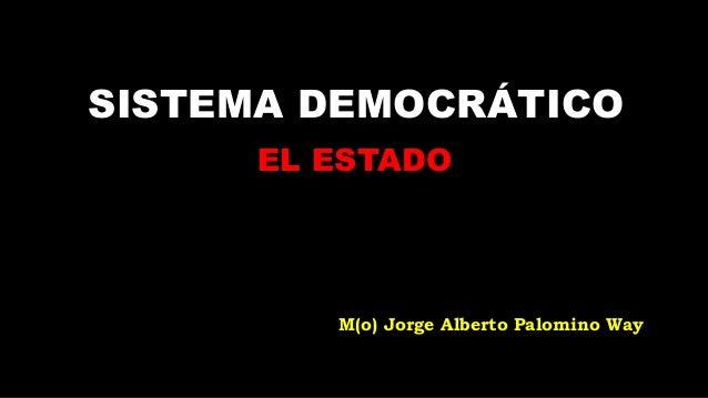 SISTEMA DEMOCRÁTICO      EL ESTADO         M(o) Jorge Alberto Palomino Way