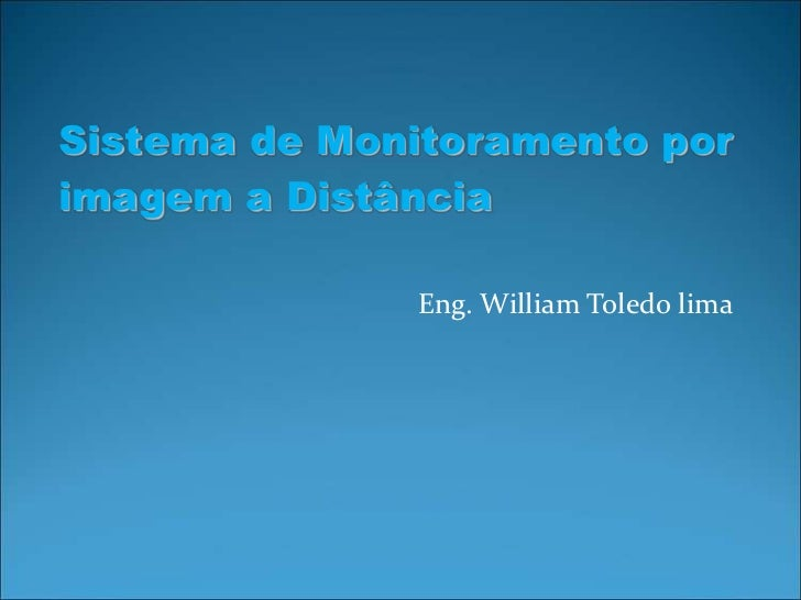 Sistema de Monitoramento porimagem a Distância              Eng. William Toledo lima