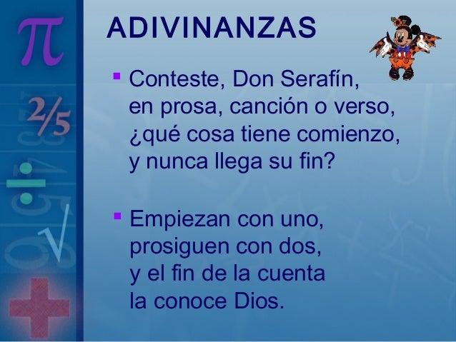 ADIVINANZAS  Conteste, Don Serafín, en prosa, canción o verso, ¿qué cosa tiene comienzo, y nunca llega su fin?  Empiezan...