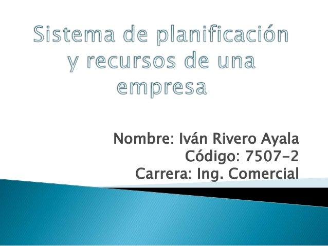 Nombre: Iván Rivero Ayala Código: 7507-2 Carrera: Ing. Comercial