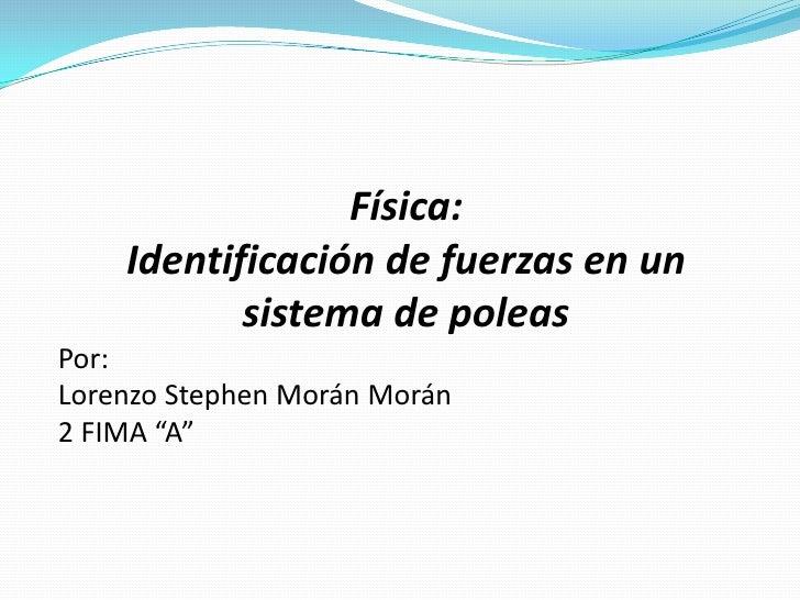 """Física:    Identificación de fuerzas en un           sistema de poleasPor:Lorenzo Stephen Morán Morán2 FIMA """"A"""""""