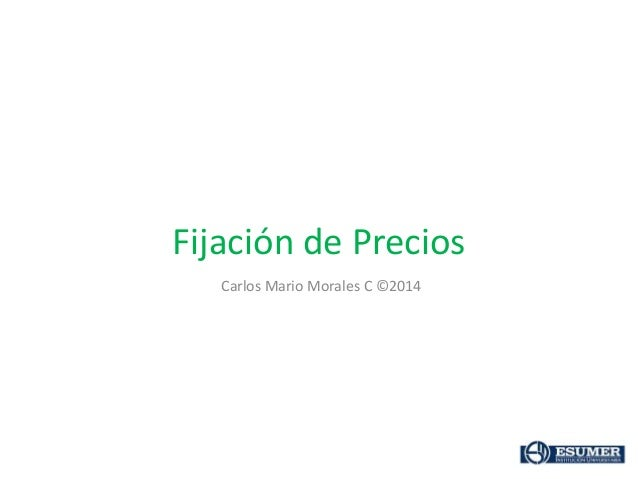 Fijación de Precios Carlos Mario Morales C ©2014