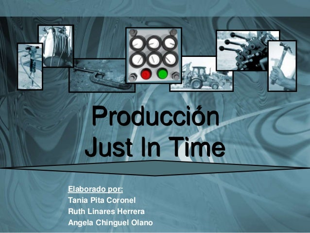 Producción Just In Time Elaborado por: Tania Pita Coronel Ruth Linares Herrera Angela Chinguel Olano