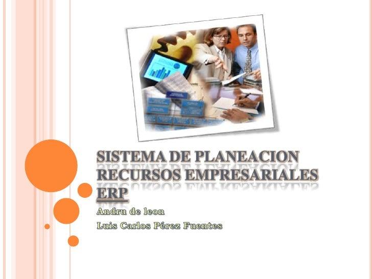 SISTEMA DE PLANEACION  RECURSOS EMPRESARIALES ERP<br />Andru de leon<br />Luis Carlos Pérez Fuentes<br />