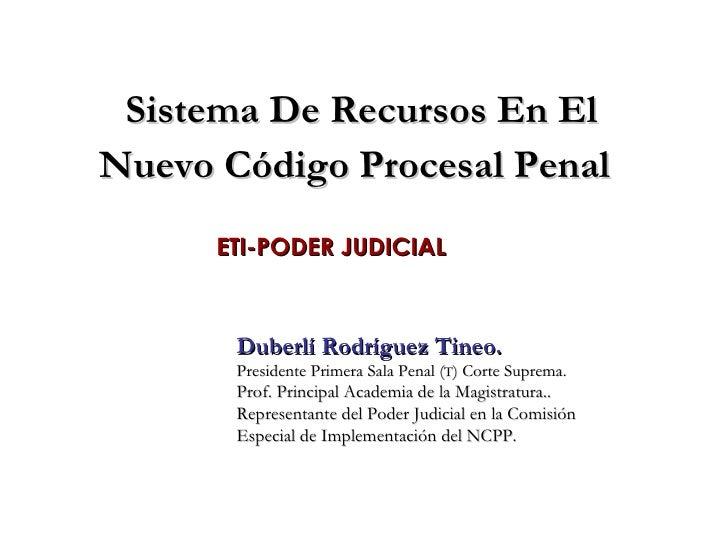 Sistema De Recursos En El Nuevo Código Procesal Penal   ETI-PODER JUDICIAL Duberlí Rodríguez Tineo. Presidente Primera Sal...
