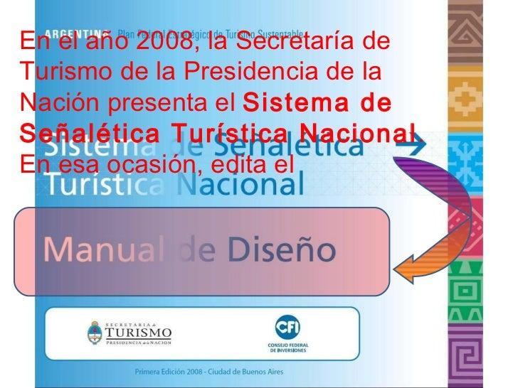En el año 2008, la Secretaría de Turismo de la Presidencia de la  Nación presenta el  Sistema de Señalética Turística Naci...