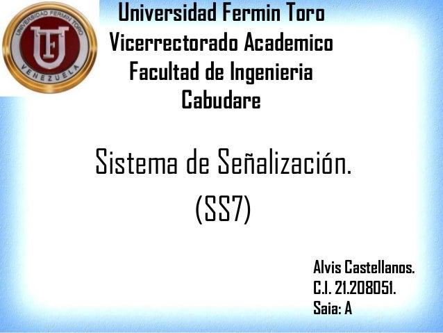 Universidad Fermin Toro Vicerrectorado Academico Facultad de Ingenieria Cabudare Sistema de Señalización. (SS7) Alvis Cast...