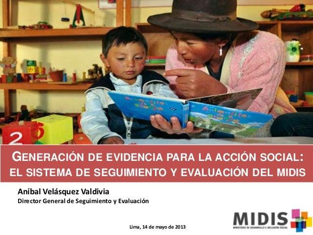 GENERACIÓN DE EVIDENCIA PARA LA ACCIÓN SOCIAL:EL SISTEMA DE SEGUIMIENTO Y EVALUACIÓN DEL MIDISAníbal Velásquez ValdiviaDir...
