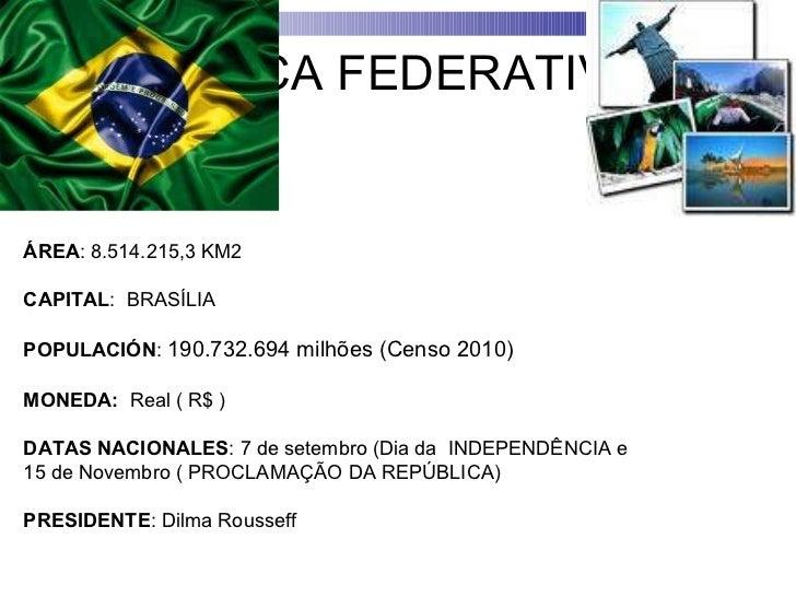 REPÚBLICA FEDERATIVA DO BRASIL ÁREA :8.514.215,3 KM2 CAPITAL : BRASÍLIA POPULACIÓN : 190.732.694 milhões (Censo 2010) ...