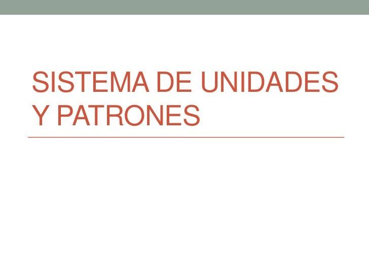 SISTEMA DE UNIDADESY PATRONES