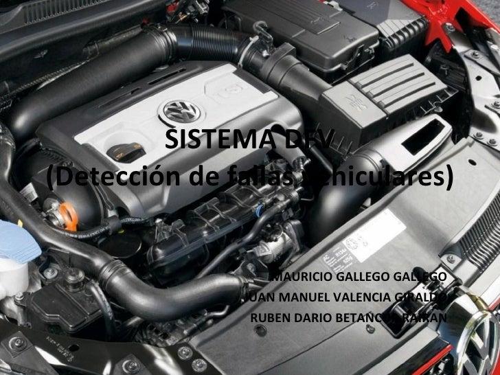 SISTEMA DFV (Detección de fallas vehiculares) MAURICIO GALLEGO GALLEGO JUAN MANUEL VALENCIA GIRALDO RUBEN DARIO BETANCUR R...