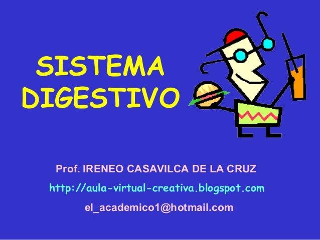 SISTEMADIGESTIVO  Prof. IRENEO CASAVILCA DE LA CRUZ http://aula-virtual-creativa.blogspot.com       el_academico1@hotmail....