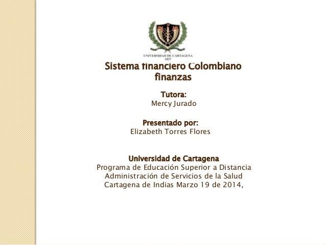 Sistema financiero Colombiano finanzas Presentado por: Elizabeth Torres Flores Universidad de Cartagena Programa de Educac...