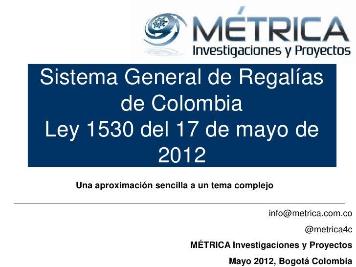 Sistema General de Regalías       de ColombiaLey 1530 del 17 de mayo de          2012   Una aproximación sencilla a un tem...