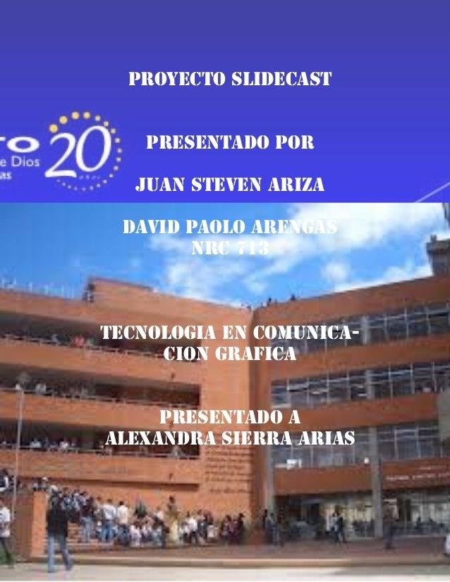 PROYECTO SLIDECAST    PRESENTADO POR   JUAN STEVEN ARIZA DAVID PAOLO ARENGAS       NRC 713TECNOLOGIA EN COMUNICA-     CION...