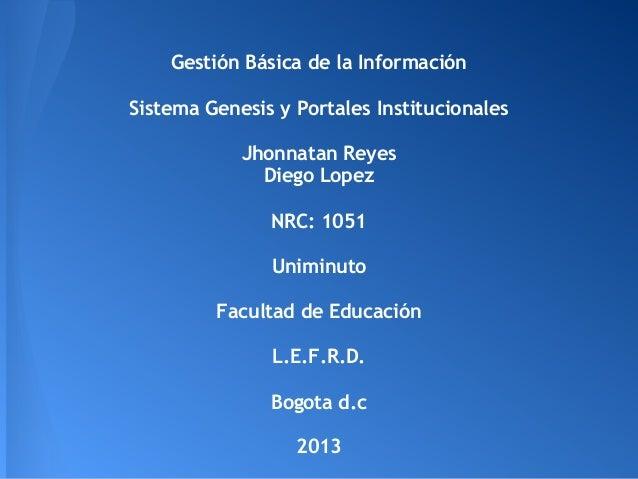 Gestión Básica de la Información Sistema Genesis y Portales Institucionales Jhonnatan Reyes Diego Lopez NRC: 1051 Uniminut...
