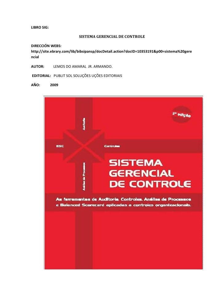 LIBRO SIG:  <br />SISTEMA GERENCIAL DE CONTROLE<br />DIRECCIÓN WEBS: http://site.ebrary.com/lib/bibsipansp/docDetail.actio...