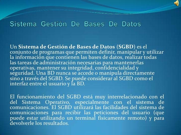 SistemaGestiónDeBasesDeDatos<br />Un Sistema de Gestión de Bases de Datos (SGBD) es el conjunto de programas que permiten ...