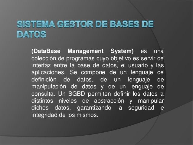 (DataBase Management System) es una colección de programas cuyo objetivo es servir de interfaz entre la base de datos, el ...