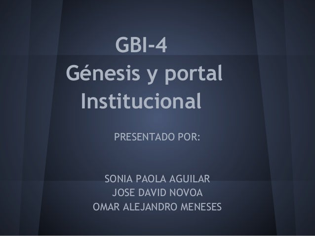 GBI-4Génesis y portal Institucional     PRESENTADO POR:    SONIA PAOLA AGUILAR     JOSE DAVID NOVOA  OMAR ALEJANDRO MENESES