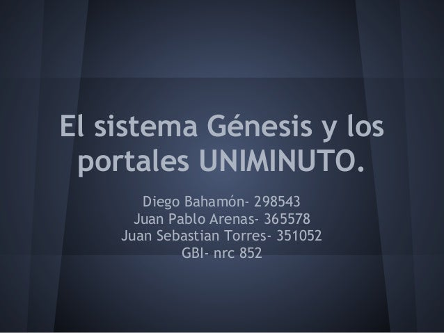 El sistema Génesis y los portales UNIMINUTO. Diego Bahamón- 298543 Juan Pablo Arenas- 365578 Juan Sebastian Torres- 351052...