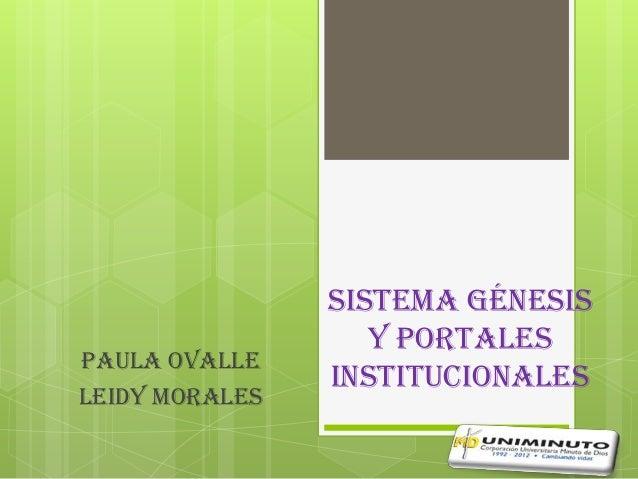 Sistema génesis                   y portalesPAULA OVALLE                institucionalesLEIDY MORALES