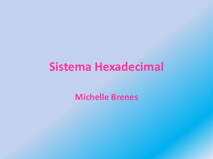 Sistema Hexadecimal<br />Michelle Brenes<br />