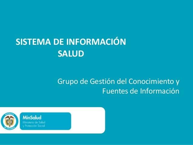 SISTEMA DE INFORMACIÓN         SALUD        Grupo de Gestión del Conocimiento y                    Fuentes de Información