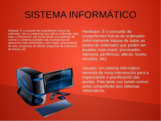 SISTEMA INFORMÁTICO Software: É o conxunto de compoñentes lóxicos do ordenador. Son os programas que utiliza o ordenador p...