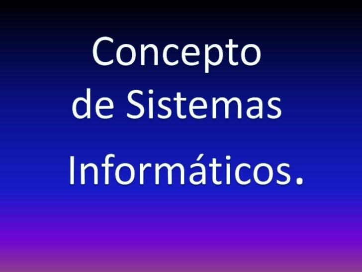 Los Sistemas Informáticosson el conjunto de partes que  funcionan relacionándose   entre sí con un objetivo            pre...