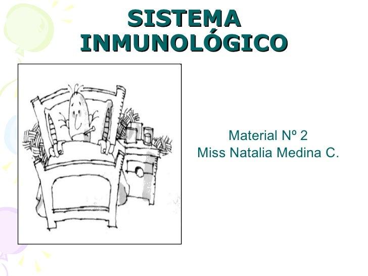 SISTEMA INMUNOLÓGICO <ul><li>Material Nº 2 </li></ul><ul><li>Miss Natalia Medina C. </li></ul>