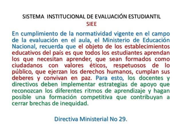 SISTEMA INSTITUCIONAL DE EVALUACIÓN ESTUDIANTIL SIEE En cumplimiento de la normatividad vigente en el campo de la evaluaci...