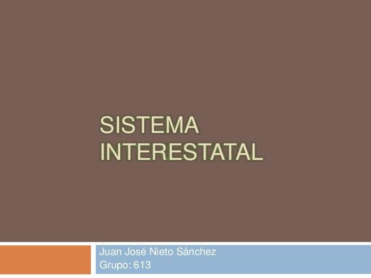 SISTEMA INTERESTATAL <br />Juan José Nieto Sánchez<br />Grupo: 613<br />