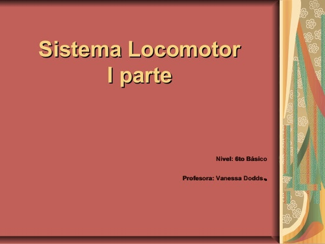 Sistema LocomotorSistema Locomotor I parteI parte Nivel: 6to BásicoNivel: 6to Básico Profesora: Vanessa DoddsProfesora: Va...