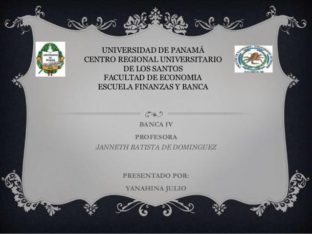 BANCA IV PROFESORA JANNETH BATISTA DE DOMINGUEZ PRESENTADO POR: YANAHINA JULIO UNIVERSIDAD DE PANAMÁ CENTRO REGIONAL UNIVE...