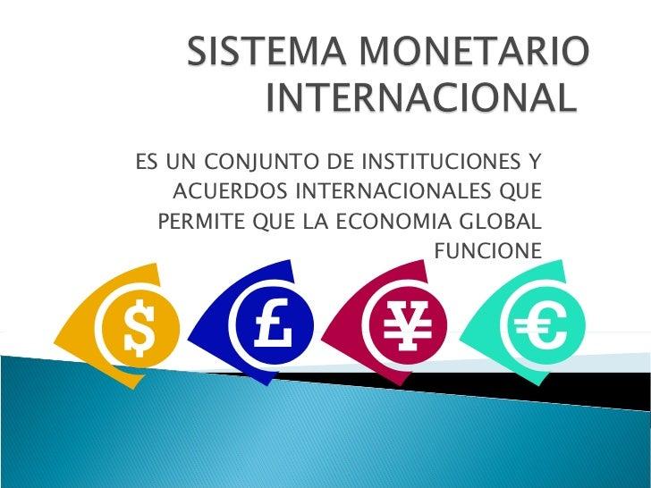 ES UN CONJUNTO DE INSTITUCIONES Y ACUERDOS INTERNACIONALES QUE PERMITE QUE LA ECONOMIA GLOBAL FUNCIONE