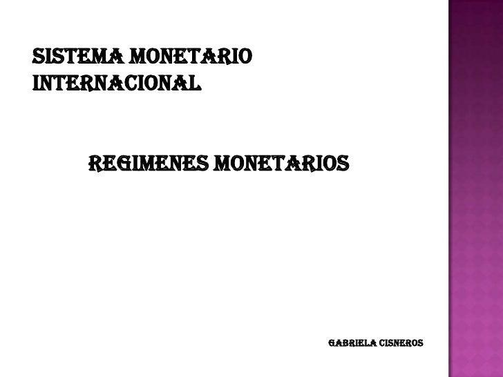 SISTEMA MONETARIOINTERNACIONAL    REGIMENES MONETARIOS                      GABRIELA CISNEROS