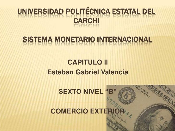 UNIVERSIDAD POLITÉCNICA ESTATAL DEL              CARCHI SISTEMA MONETARIO INTERNACIONAL            CAPITULO ll       Esteb...