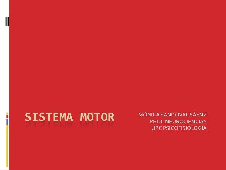 SISTEMA MOTOR   MÓNICA SANDOVAL SÁENZ                   PHDC NEUROCIENCIAS                   UPC PSICOFISIOLOGIA
