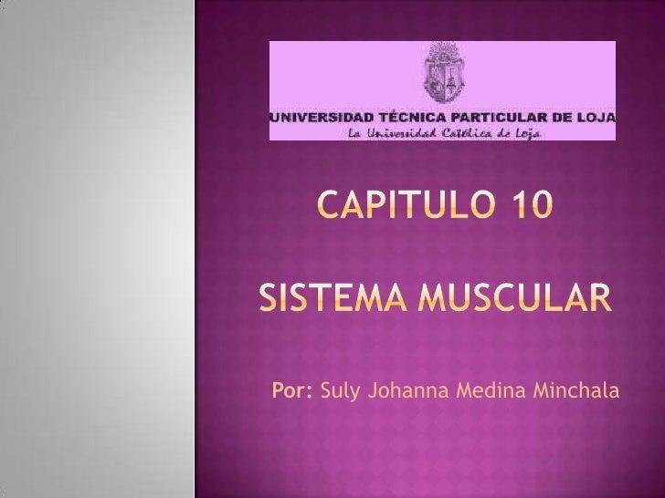 Capitulo 10sistema muscular<br />Por: Suly Johanna Medina Minchala<br />